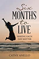Six Months to Live: Making Each Day Matter