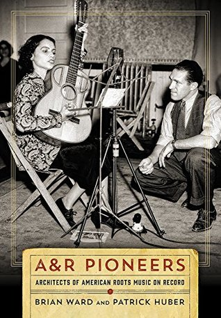 A&R Pioneers: Architects of American Roots Music on Record Brian Ward, Patrick Huber