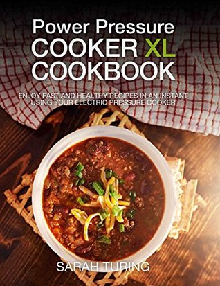 Power Pressure Cooker Xl Cookbook Enjoy Fast And Healthy Recipes In An Instant Using Your Electric Pressure Cooker By Sarah Turing