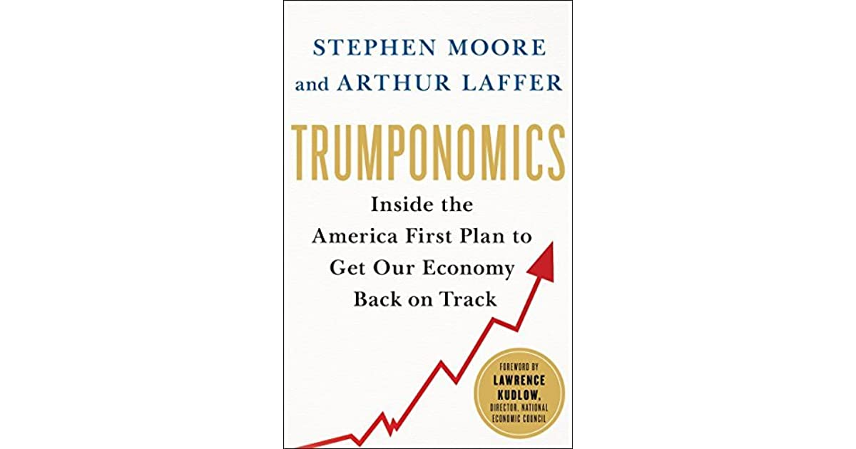 Trumponomics Inside The America First Plan To Revive Our Economy By