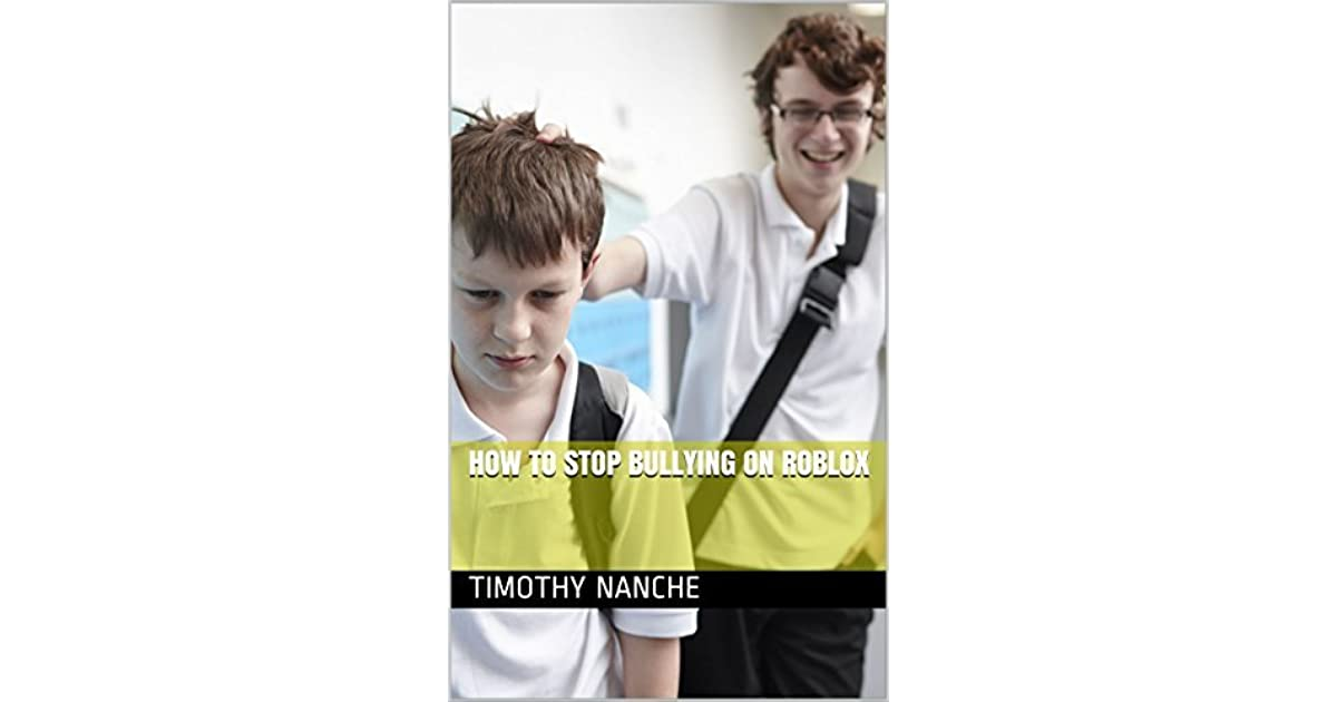 How To Stop Bullying On Roblox By Timothy Nanche