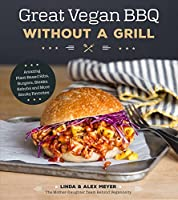 Great Vegan BBQ Without a Grill: Amazing Plant-Based Ribs, Burgers, Steaks, Kabobs and More Smoky Favorites