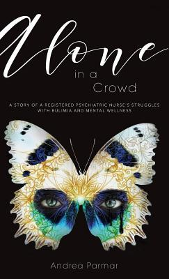 Alone in a Crowd: A Story of a Registered Psychiatric Nurse's Struggles with Bulimia and Mental Wellness Andrea Parmar, Mick Parmar