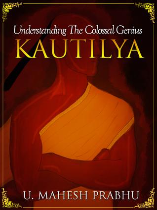 Kautilya: Understanding the Colossal Genius (Volume 1)