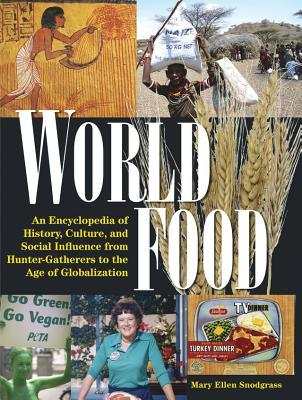World Food: An Encyclopedia of History, Culture and Social Influence from Hunter Gatherers to the Age of Globalization: An Encyclopedia of History, Culture and Social Influence from Hunter Gatherers to the Age of Globalization  by  Mary Ellen Snodgrass