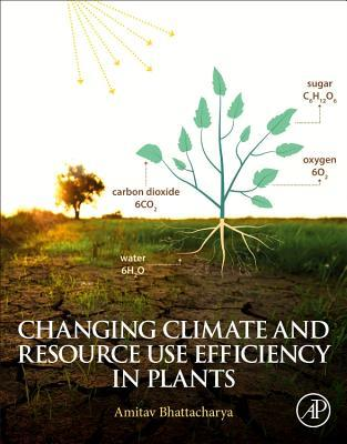 Changing Climate and Resource Use Efficiency in Plants  by  Amitav Bhattacharya