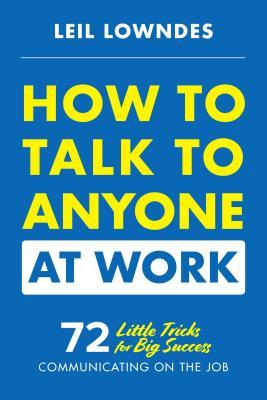 How to Talk to Anyone at Work 72 Little Tricks for Big Success in Business ationships