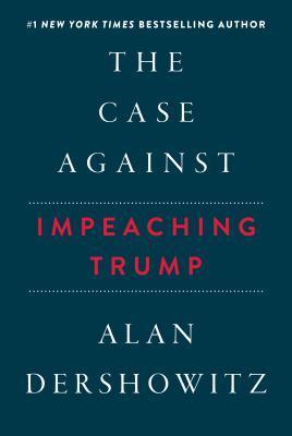 The Case Against Impeaching Trump by Alan M. Dershowitz