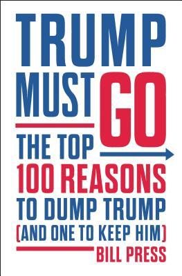 Trump Must Go The Top 100 Reasons to Dump Trump and One to Keep Him