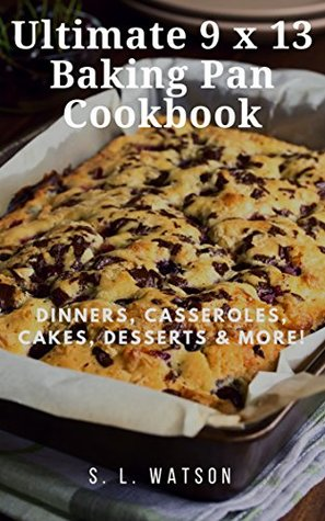 Ultimate 9 x 13 Baking Pan Cookbook: Dinners, Casseroles, Cakes, Desserts & More! (Southern Cooking Recipes Book 71)