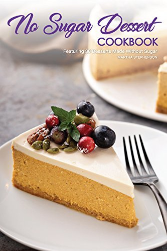 No Sugar Dessert Cookbook Featuring 30 Desserts Made Without Sugar