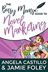 The Busy Moms Guide to Novel Marketing (Busy Moms Guides Book 3)