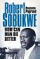 How Can Man Die Better: The Life of Robert Sobukwe