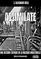 Assimilate A critical history of industrial music (Camion Blanc)