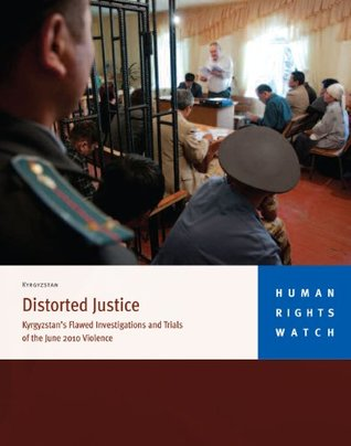 Distorted Justice: Kyrgyzstan's Flawed Investigations and Trials on the 2010 Violence