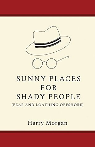 SUNNY PLACES FOR SHADY PEOPLE: Fear & Loathing Offshore - A Memoir