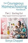 The Courageous Homeschooling Handbook: Part 1: Starting Out: Help, Support And Encouragement: Volume 1