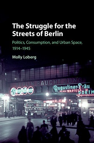 The Struggle for the Streets of Berlin Politics, Consumption, and Urban Space, 1914-1945