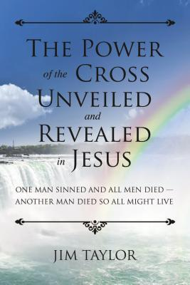 The Power of the Cross: One Man Sinned and All Men Died - Another Man Died So All Might Live