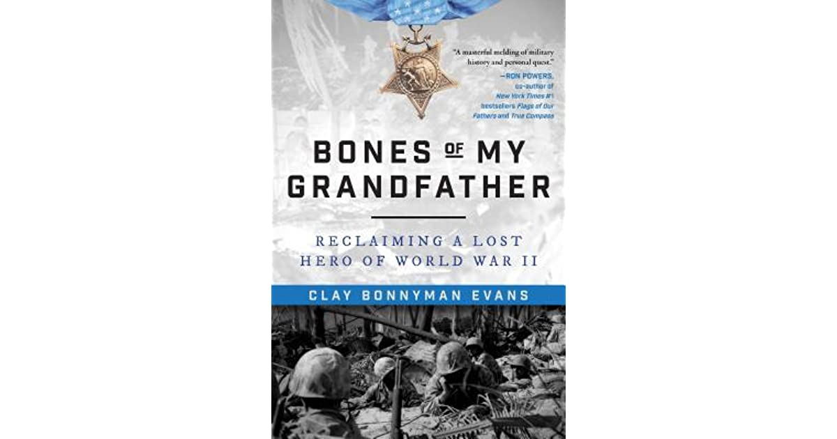 Bones Of My Grandfather Reclaiming A Lost Hero Of World War Ii By Clay Bonnyman Evans