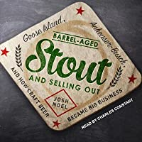 Barrel-Aged Stout and Selling Out: Goose Island, Anheuser-Busch, and How Craft Beer Became Big Business