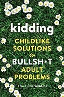 Kidding: Childlike Solutions to Bullsh*t Adult Problems