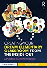 Creating Your Dream Elementary Classroom from the Inside Out: A Practical Guide for Teachers
