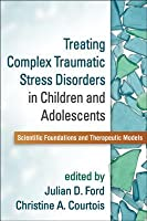 Treating Complex Traumatic Stress Disorders in Children and Adolescents: Scientific Foundations and Therapeutic Models