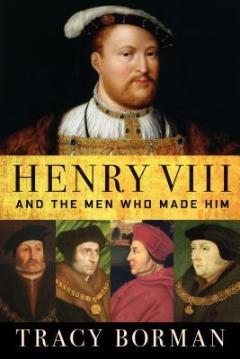 Henry VIII: And the Men Who Made Him