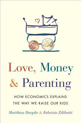 Love, Money, and Parenting: How Economics Explains the Way We Raise Our Kids by Matthias Doepke,  Fabrizio Zilibotti