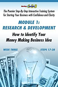 WEEK THREE, Research and Development: How to Identify Your Money Making Business Idea (Starting a Business 1-2-3: Premier Step-By-Step Interactive Training Your Business with Confidence & Clarity)