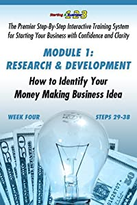 WEEK FOUR, Research and Development: How to Identify Your Money Making Business Idea (Starting a Business 1-2-3: Premier Step-By-Step Interactive Training Your Business with Confidence & Clarity)