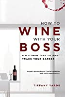 How to Wine with Your Boss: & 6 Other Tips to Fast Track Your Career