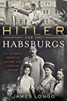 Hitler and the Habsburgs: The Führer's Vendetta Against the Austrian Royals
