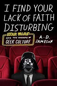 I Find Your Lack of Faith Disturbing: Star Wars and the Triumph of Geek Culture