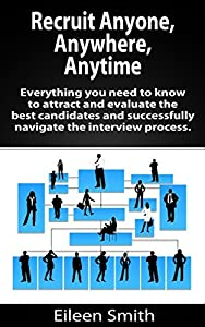 Recruit Anyone, Anywhere, Any Place: Everything you need to know to attract and evaluate the best candidates and successfully navigate the interview process ... Recruiter Advisor, LLC, eBook series 1)