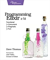 Programming Elixir ≥ 1.6: Functional |> Concurrent |> Pragmatic |> Fun