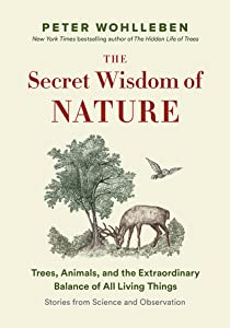 The Secret Wisdom of Nature: Trees, Animals, and the Extraordinary Balance of All Living Things ― Stories from Science and Observation