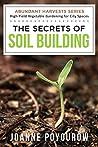 The Secrets of Soil Building: For Organic Vegetable Gardens (Abundant Harvests Book 2)