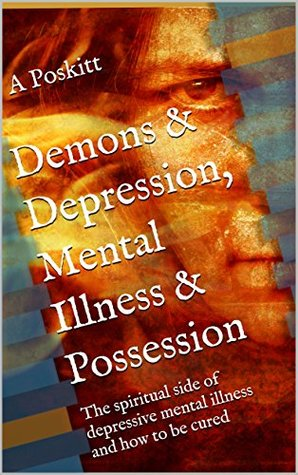 Demons & Depression, Mental Illness & Possession: The spiritual side of depressive mental illness and how to be cured