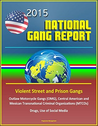 2015 National Gang Report (NGR) - Violent Street and Prison Gangs, Outlaw Motorcycle Gangs (OMG), Central American and Mexican Transnational Criminal Organizations (MTCOs), Drugs, Use of Social Media