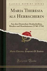 Maria Theresia ALS Herrscherin: Aus Den Deutschen Denkschriften, Briefen Und Resolutionen (1740-1756) (Classic Reprint)