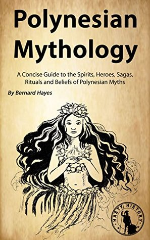 Polynesian Mythology: A Concise Guide to the Gods, Heroes, Sagas, Rituals and Beliefs of Polynesian Myths