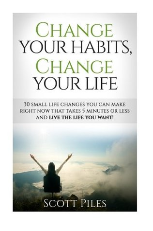 Change Your Habits, Change Your Life: 30 Small Changes You