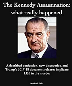 The Kennedy Assassination: what really happened: A deathbed confession, new discoveries, and Trump's 2017-18 document release implicates LBJ in the murder