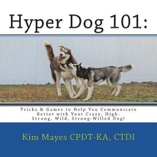 Hyper Dog 101: Tricks & Games to Help You Communicate Better with Your Crazy, High-Strung, Wild, Strong-Willed Dog