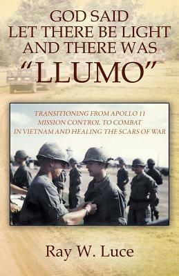 God Said Let There Be Light and There Was Llumo: Transitioning from Apollo 11 Mission Control to Combat in Vietnam and Healing the Scars of War