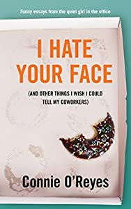 I Hate Your Face ...And Other Things I Wish I Could Tell My Coworkers