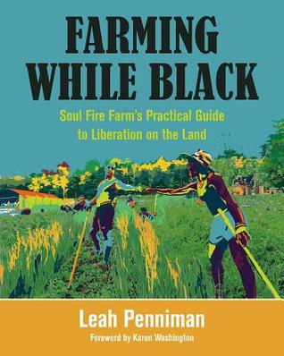 Farming while Black : Soul Fire Farm's practical guide to liberation on the land / Leah Penniman; Karen Washington