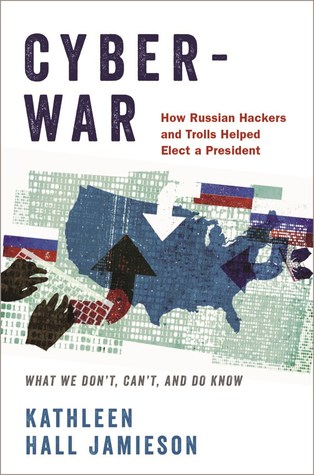 Cyberwar: How Russian Hackers and Trolls Helped Elect a President - What We Don't, Can't, and Do Know